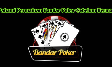 Pahami Permainan Bandar Poker Sebelum Bermain