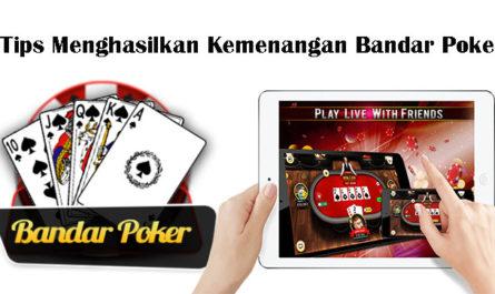Tips Menghasilkan Kemenangan Bandar Poker